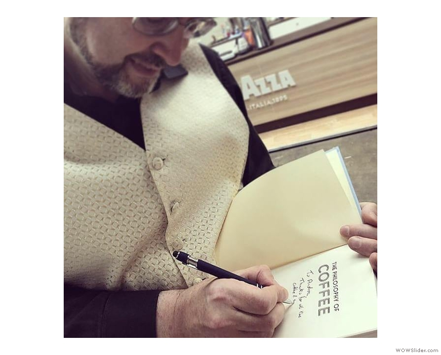 I'll start with something I did a fair few times: sign my book, The Philosophy of Coffee! (with thanks to Andrea Burton for the photo)