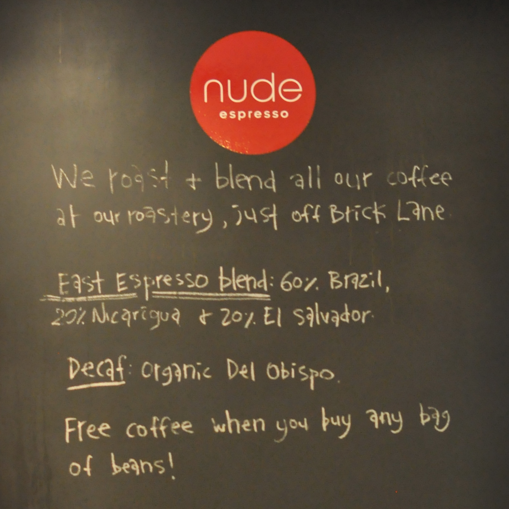 The Chalk Board at Nude Espresso's Soho Square Cafe: We roast & blend all our coffee at our roastery, just off Brick Lane. East Espresso Blend: 60% Brazil, 20% Nicaragua, 20% El Salvador. Decaf: Organic Del Obispo. Free Coffee when you buy any bag of beans!